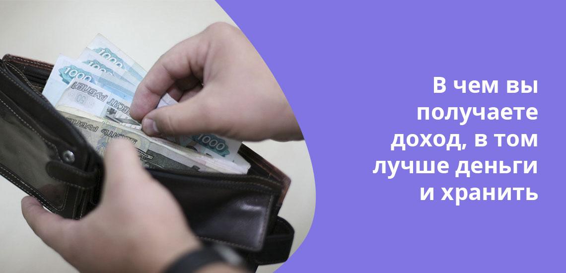 Практика показывает, что лучше хранить деньги в той валюте, в которой поступает доход