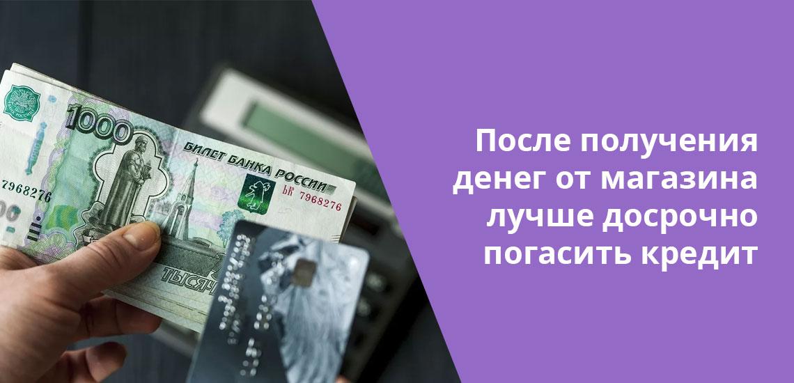 Когда фактический возврат товара, купленного в кредит, произошел, стоит закрыть кредит в банке