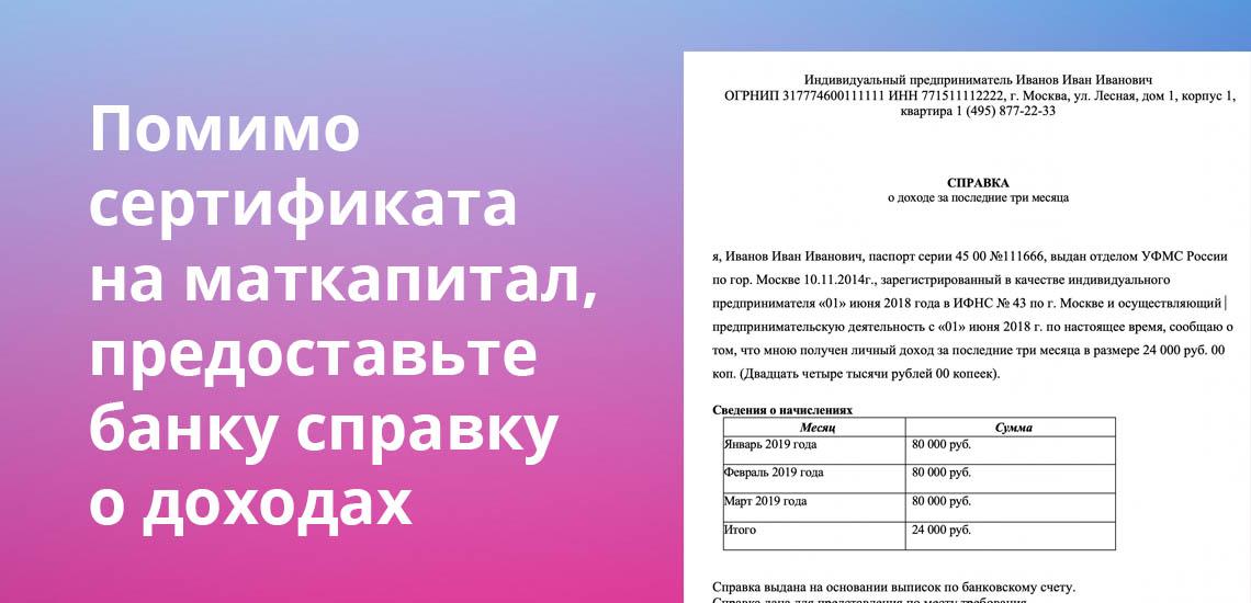 Помимо сертификата на маткапитал, предоставьте банку справку о доходах
