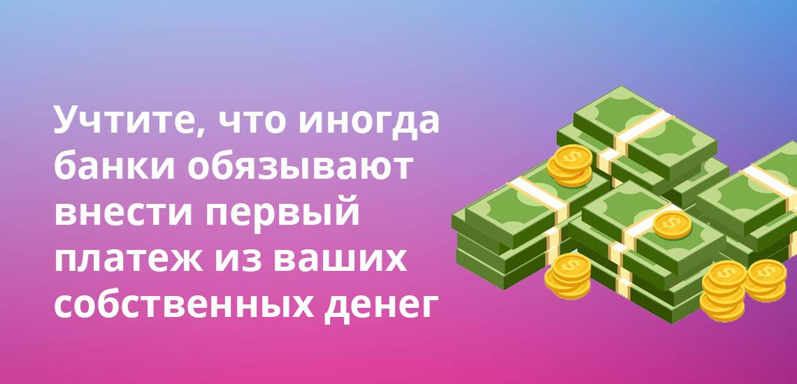 Учтите, что иногда банки обязывают внести первый платеж из ваших собственных денег
