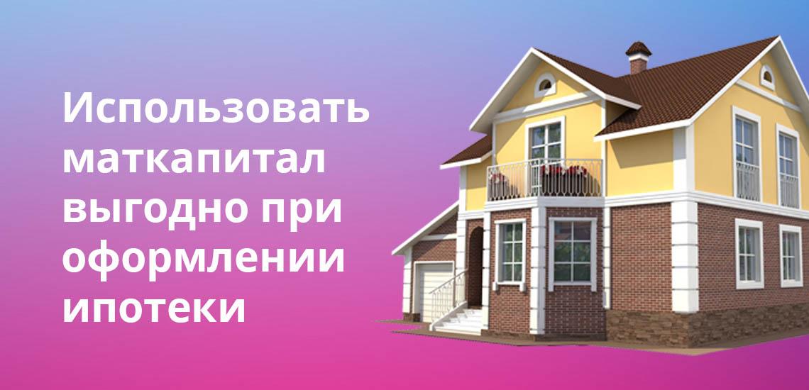 Использовать маткапитал выгодно при оформлении ипотеки