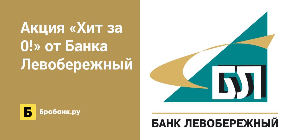 Акция Хит за 0! от Банка Левобережный