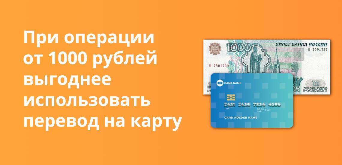 При операции от 1000 рублей выгоднее использовать перевод на карту