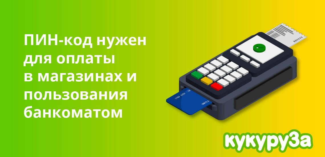 ПИН-код нужен для оплаты покупок в магазинах и  пользования банкоматом
