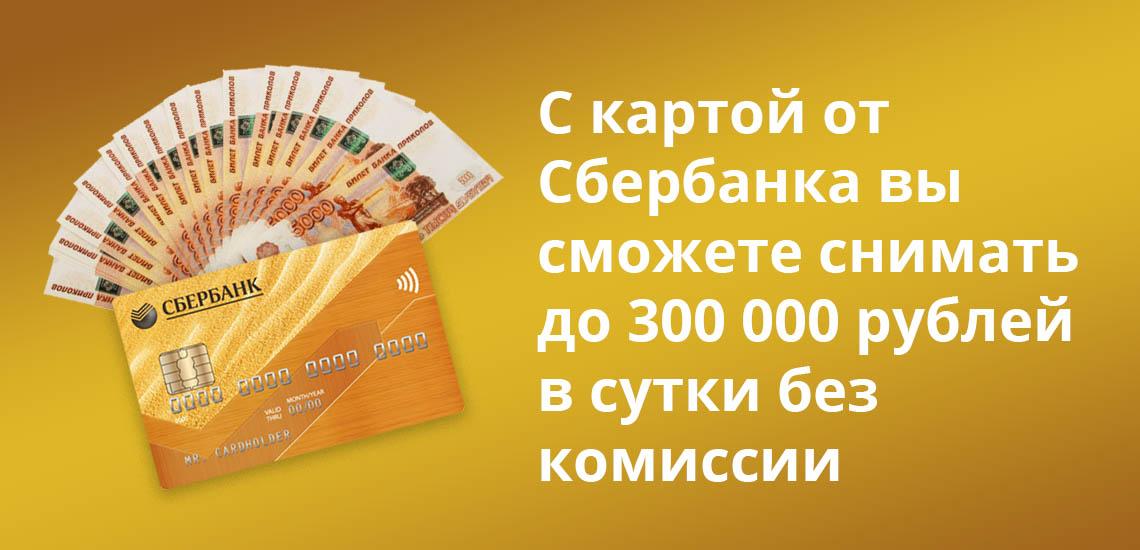 С картой от Сбербанка вы сможете снимать до 300 000 рублей в сутки без комиссии