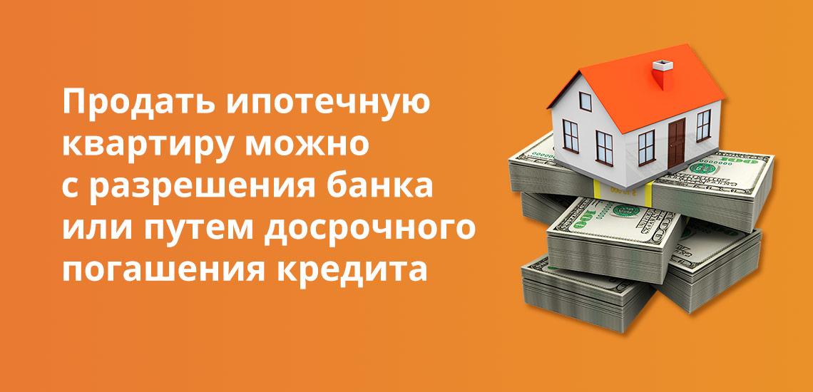 Продать ипотечную квартиру можно с разрешения банка или путем досрочного погашения кредита