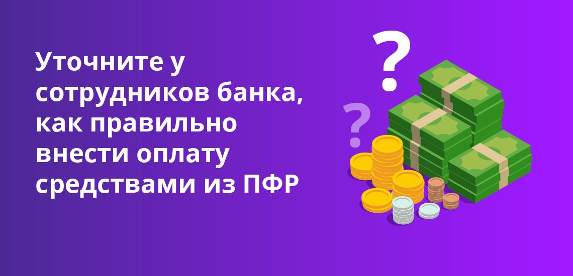 Уточните у сотрудников банка, как правильно внести оплату средствами из ПФР