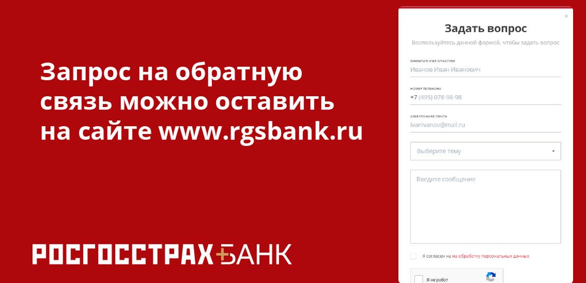 Запрос на обратную связь  можно оставить на сайте www.rgsbank.ru