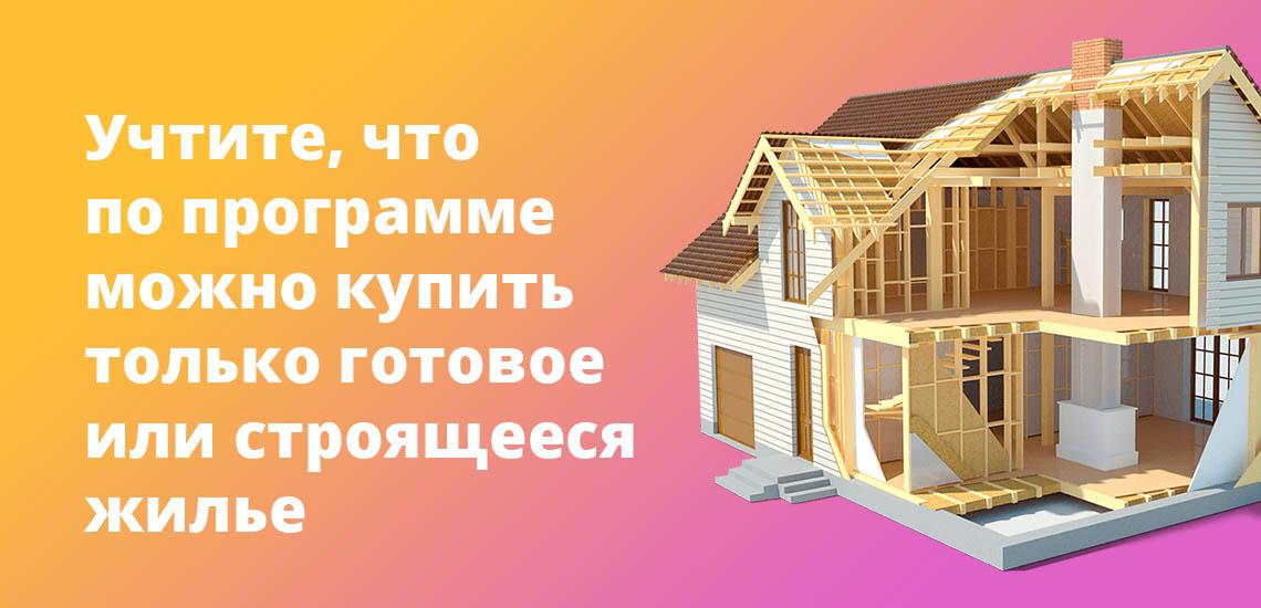 Учтите, что по программе можно купить только готовое или строящееся жилье