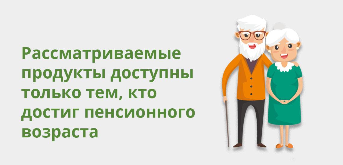 Рассматриваемые продукты доступны только тем, кто достиг пенсионного возраста
