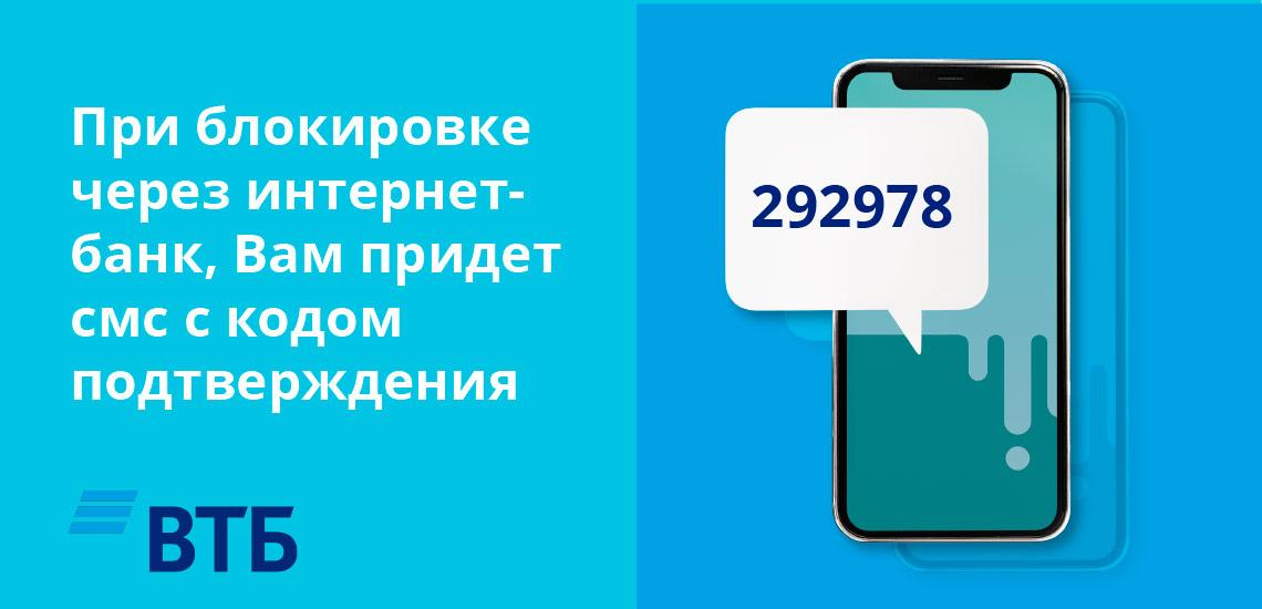 При блокировке через интернет-банк, Вам придет смс с кодом подтверждения на мобильный