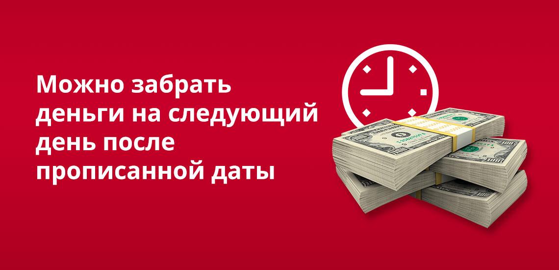 Деньги можно забрать на следующий день после прописанной даты