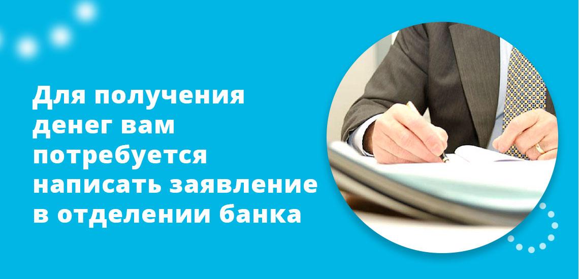 Для получения денег вам потребуется написать заявление в отделении банка