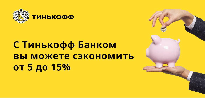 С Тинькофф Банком вы можете сэкономить от 5 до 15%