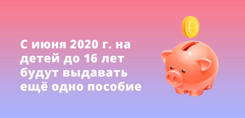 С июня 2020 года на детей до 16 лет будут выдавать ещё одно пособие