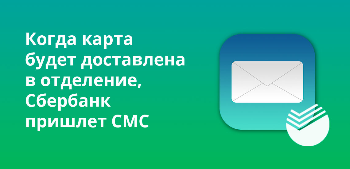 Когда карта будет доставлена в отделение, Сбербанк пришлет СМС-сообщение