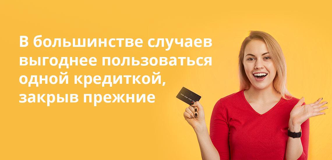 В большинстве случаев выгоднее пользоваться одной кредиткой, закрыв прежние