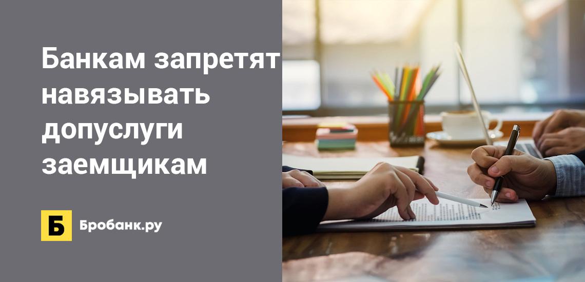 Банкам запретят навязывать дополнительные услуги заемщикам