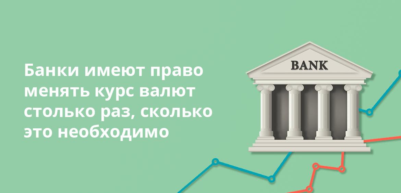 Банки имеют право менять курс валют столько раз , сколько это необходимо