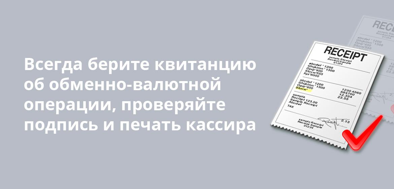 Всегда берите квитанцию об обменно-валютной операции, проверяйте подпись и печать кассира