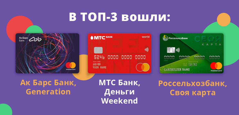 В ТОП-3 вошли такие карты: Ак Барс Банк, Generation; МТС Банк, Деньги Weekend; Россельхозбанк, Своя карта