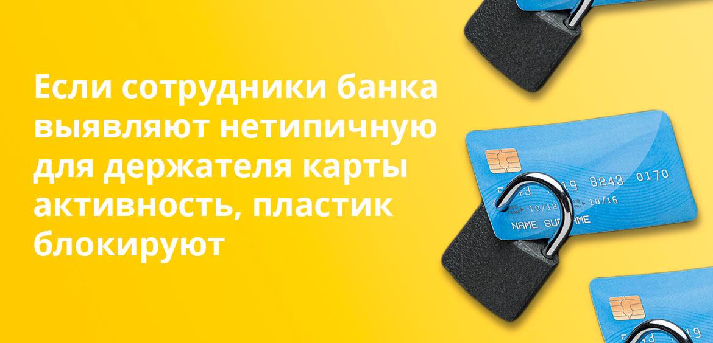 Если сотрудники банка выявляют нетипичную для держателя карты активность, пластик блокируют