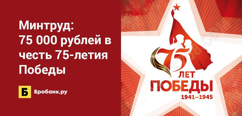 Минтруд: 75 000 рублей в честь 75-летия Победы
