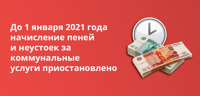 До 1 января 2021 года начисление пеней и неустоек за коммунальные услуги приостановлено