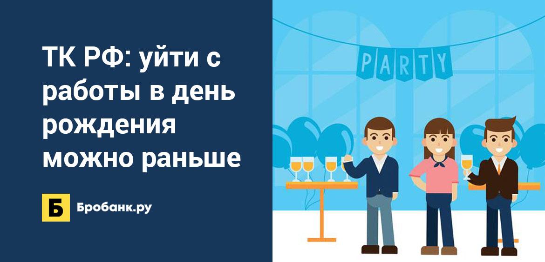ТК РФ: уйти с работы в день рождения можно раньше