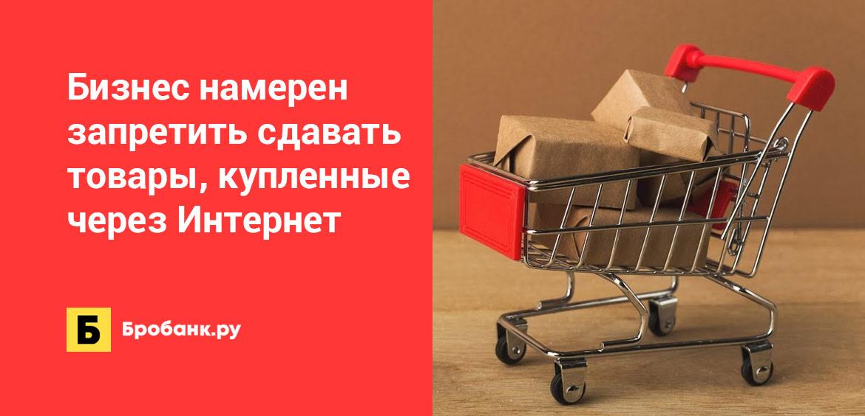 Бизнес намерен запретить сдавать товары, купленные через Интернет