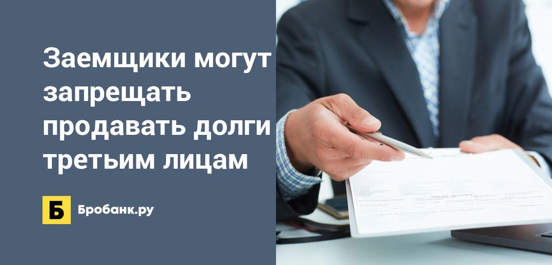 Заемщики могут запрещать продавать долги третьим лицам