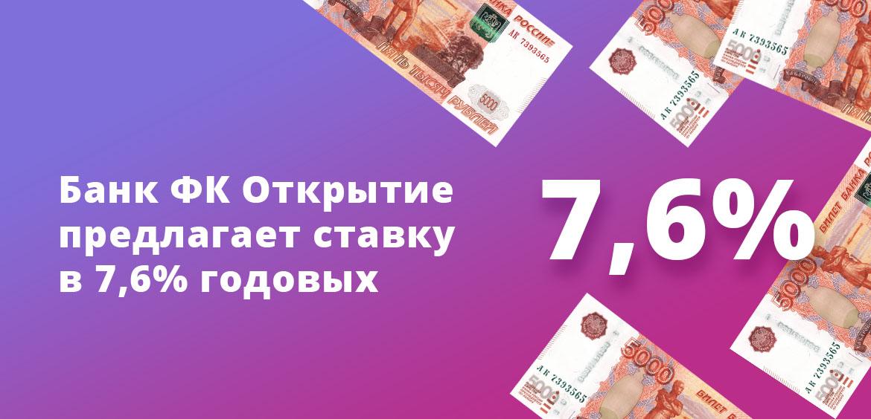 Банк ФК Открытие предлагает ставку в 7,6% годовых