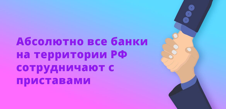 Абсолютно все банки на территории РФ сотрудничают с приставами