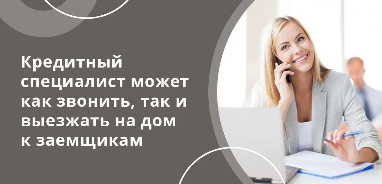 Кредитный специалист может как звонить, так и выезжать на дом к заемщикам