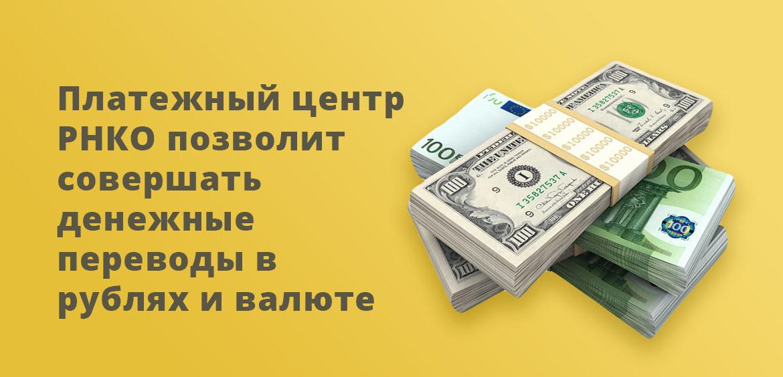 Платежный центр РНКО позволит совершать денежные переводы в рублях и валюте