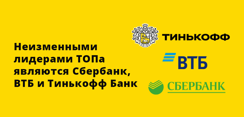 Неизменными лидерами ТОПа являются Сбербанк, ВТБ и Тинькофф Банк