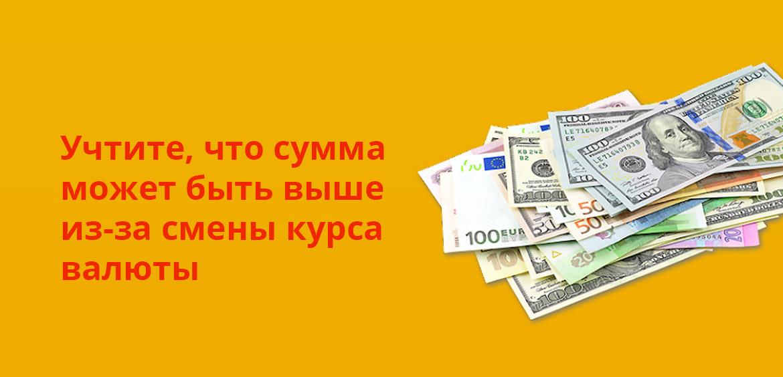 Учтите, что сумма может быть выше из-за смены курса валюты