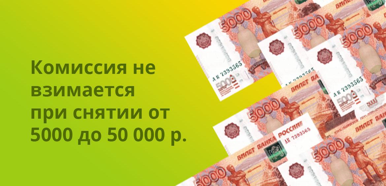 Комиссия не взимается при снятии от 5 000 до 50 000 рублей