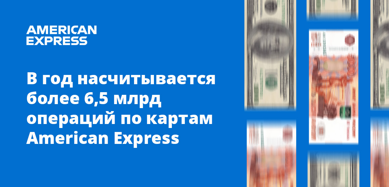 В год насчитывается более 6,5 млрд операций по картам American Express