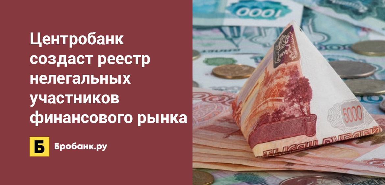 Центробанк создаст реестр нелегальных участников финансового рынка