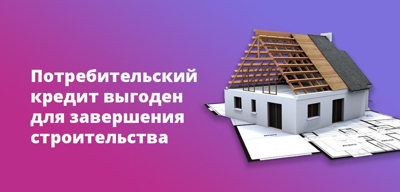 Потребительский кредит выгоден для завершения строительства