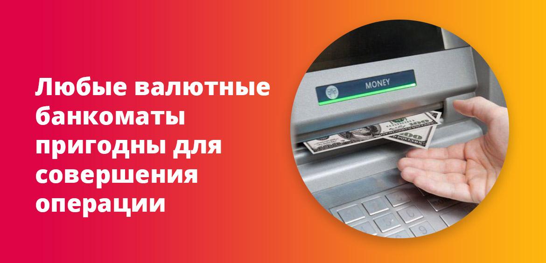 Любые валютные банкоматы пригодны для совершения операции