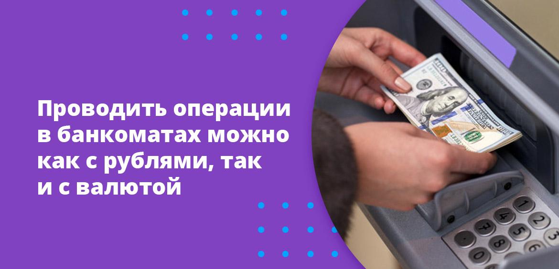 Проводить операции в банкоматах можно как с рублями, так и с валютой