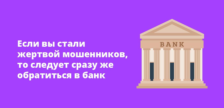 Если вы стали жертвой мошенников, то следует сразу же обратиться в банк