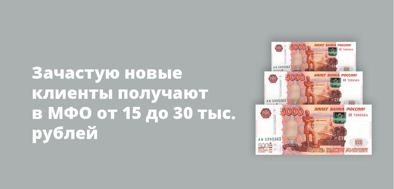 Зачастую новые клиенты получают в МФО от 15 до 30 тыс. рублей