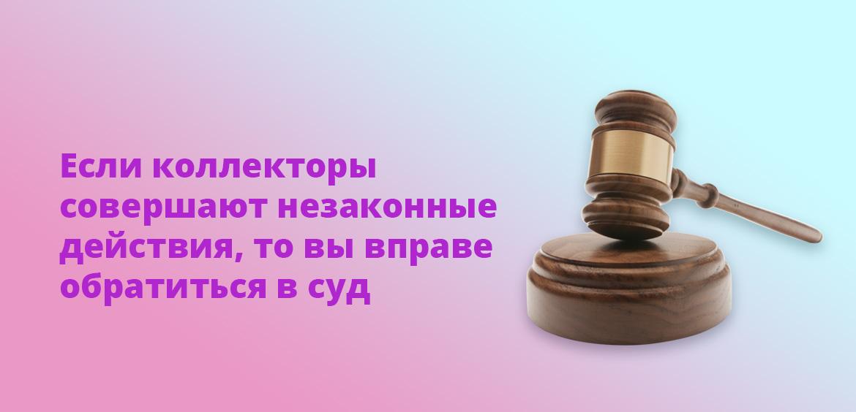 Если коллекторы совершают незаконные действия, то вы вправе обратиться в суд