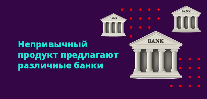 Непривычный продукт предлагают самые различные банки
