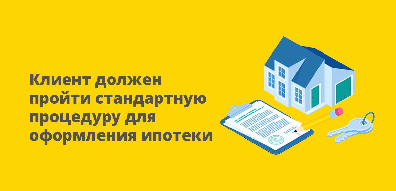Клиент должен пройти стандартную процедуру оформления ипотеки