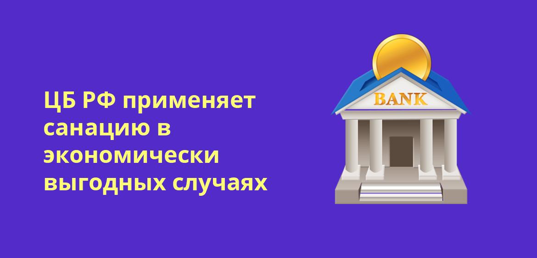 ЦБ РФ применяет санацию в экономически выгодных случаях