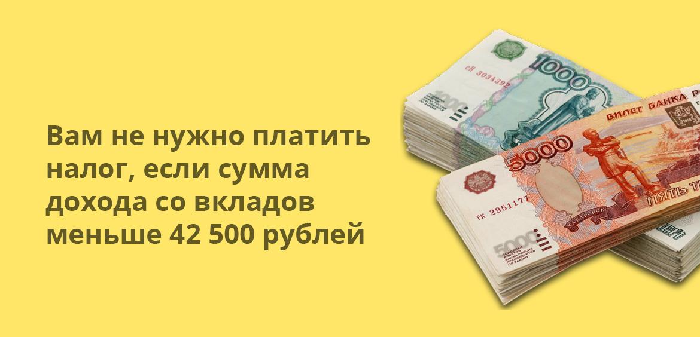 Вам не нужно платить налог, если сумма дохода со вкладов меньше 42 500 рублей